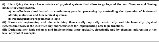 Zone de texte: (i)	Identifying the key characteristics of physical systems that allow to go beyond the von Neuman and Turing models for computation. a)	 non-Boolean (multivalued or continuous) parallel processing by controlling the dynamics of instructed atomic, molecular and biochemical systems.  b)	reconfigurable/programmable logic (ii)	Nanoscale engineering and characterizing theoretically, optically, electrically and biochemically physical systems that possess the identified key characteristics for implementing new logic functions. (iii)	Designing new logic schemes and implementing those optically, electrically and by chemical addressing at the level of proof of concepts.